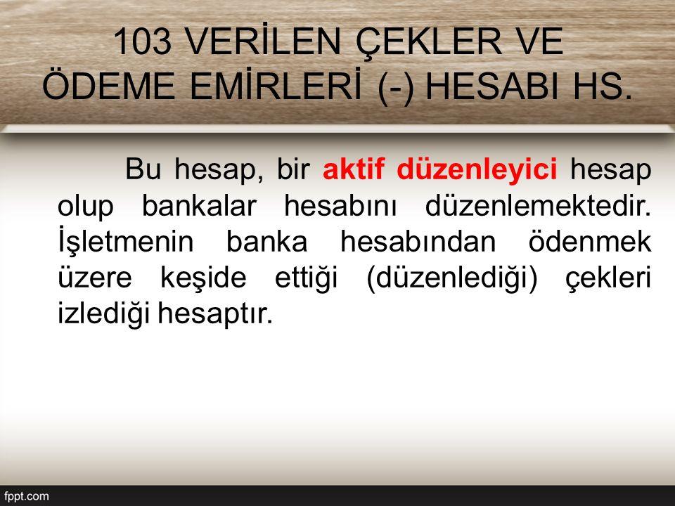 103 VERİLEN ÇEKLER VE ÖDEME EMİRLERİ (-) HESABI HS. Bu hesap, bir aktif düzenleyici hesap olup bankalar hesabını düzenlemektedir. İşletmenin banka hes