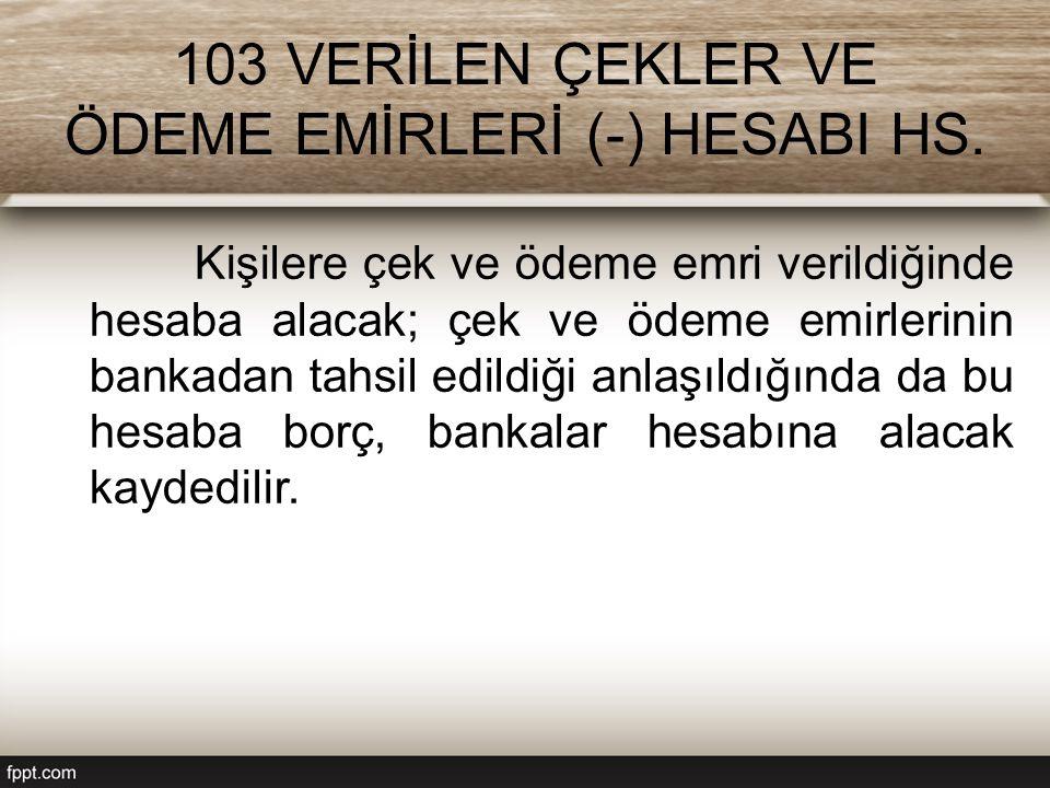 103 VERİLEN ÇEKLER VE ÖDEME EMİRLERİ (-) HESABI HS. Kişilere çek ve ödeme emri verildiğinde hesaba alacak; çek ve ödeme emirlerinin bankadan tahsil ed