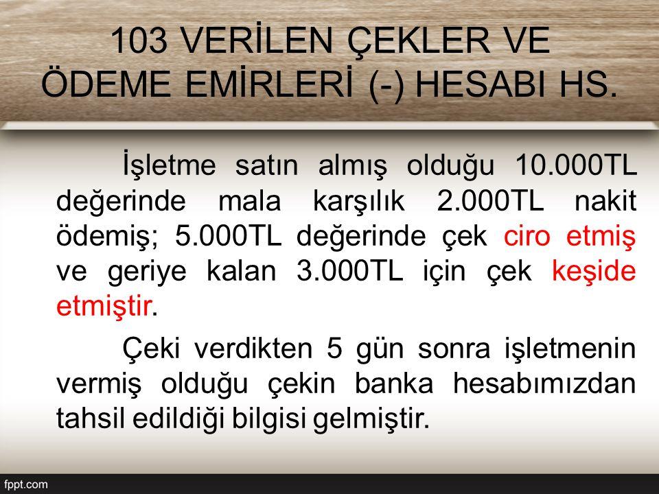 103 VERİLEN ÇEKLER VE ÖDEME EMİRLERİ (-) HESABI HS. İşletme satın almış olduğu 10.000TL değerinde mala karşılık 2.000TL nakit ödemiş; 5.000TL değerind
