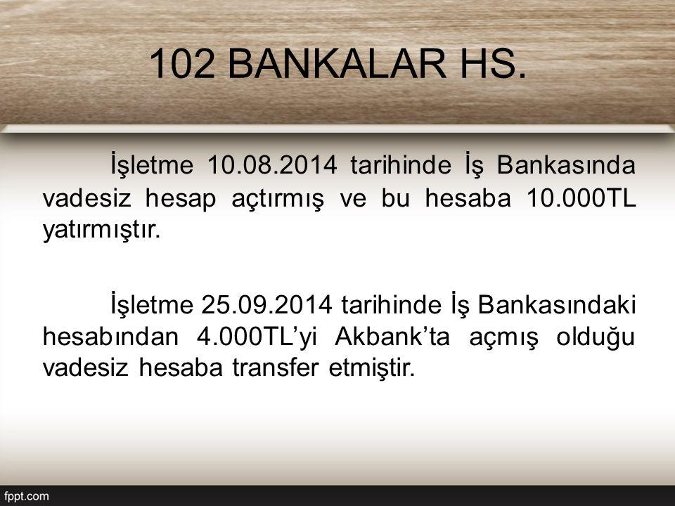 102 BANKALAR HS. İşletme 10.08.2014 tarihinde İş Bankasında vadesiz hesap açtırmış ve bu hesaba 10.000TL yatırmıştır. İşletme 25.09.2014 tarihinde İş
