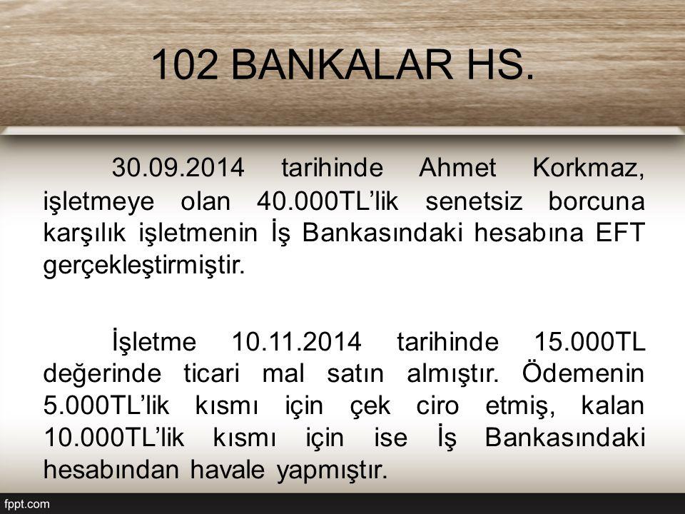 102 BANKALAR HS. 30.09.2014 tarihinde Ahmet Korkmaz, işletmeye olan 40.000TL'lik senetsiz borcuna karşılık işletmenin İş Bankasındaki hesabına EFT ger