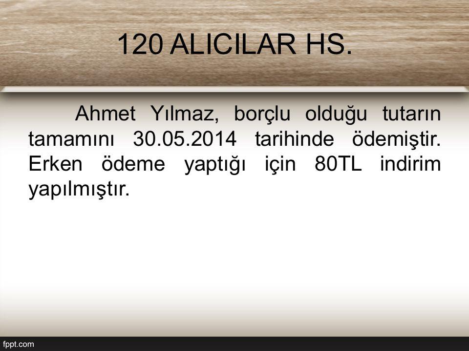 120 ALICILAR HS. Ahmet Yılmaz, borçlu olduğu tutarın tamamını 30.05.2014 tarihinde ödemiştir. Erken ödeme yaptığı için 80TL indirim yapılmıştır.