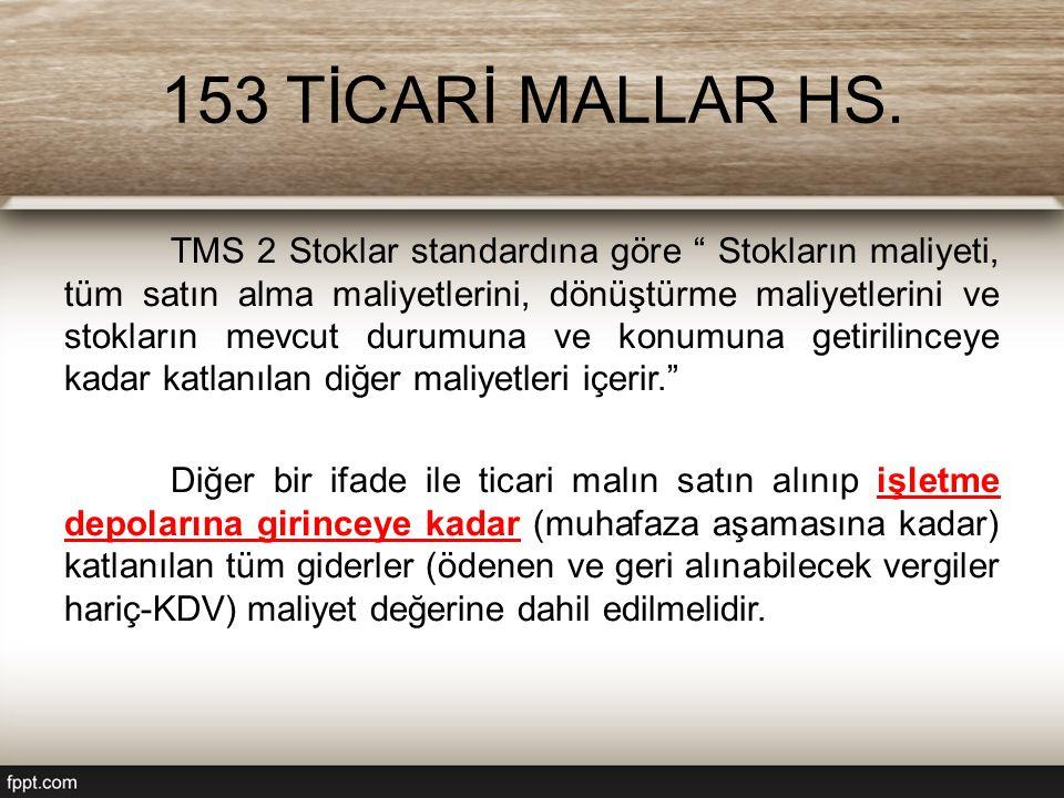 """153 TİCARİ MALLAR HS. TMS 2 Stoklar standardına göre """" Stokların maliyeti, tüm satın alma maliyetlerini, dönüştürme maliyetlerini ve stokların mevcut"""