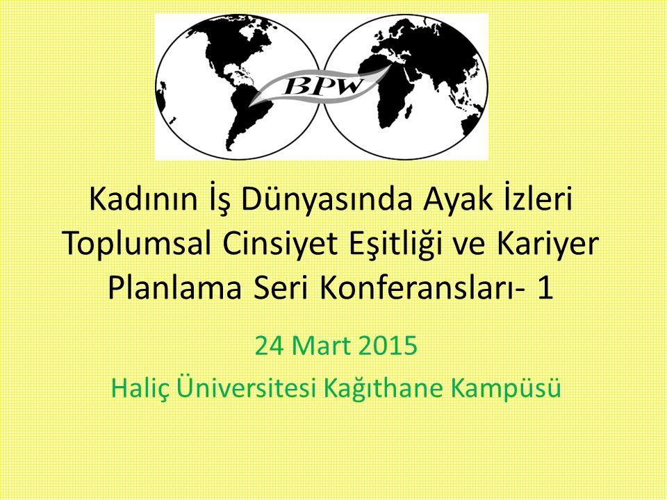 Kadının İş Dünyasında Ayak İzleri Toplumsal Cinsiyet Eşitliği ve Kariyer Planlama Seri Konferansları- 1 24 Mart 2015 Haliç Üniversitesi Kağıthane Kamp