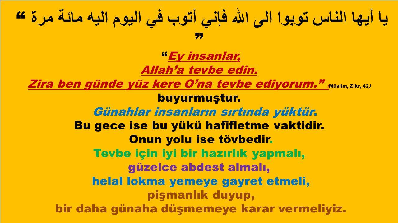 """"""" يا أيها الناس توبوا الى الله فإني أتوب في اليوم اليه مائة مرة """" """"Ey insanlar, Allah'a tevbe edin. Zira ben günde yüz kere O'na tevbe ediyorum."""" (Müs"""