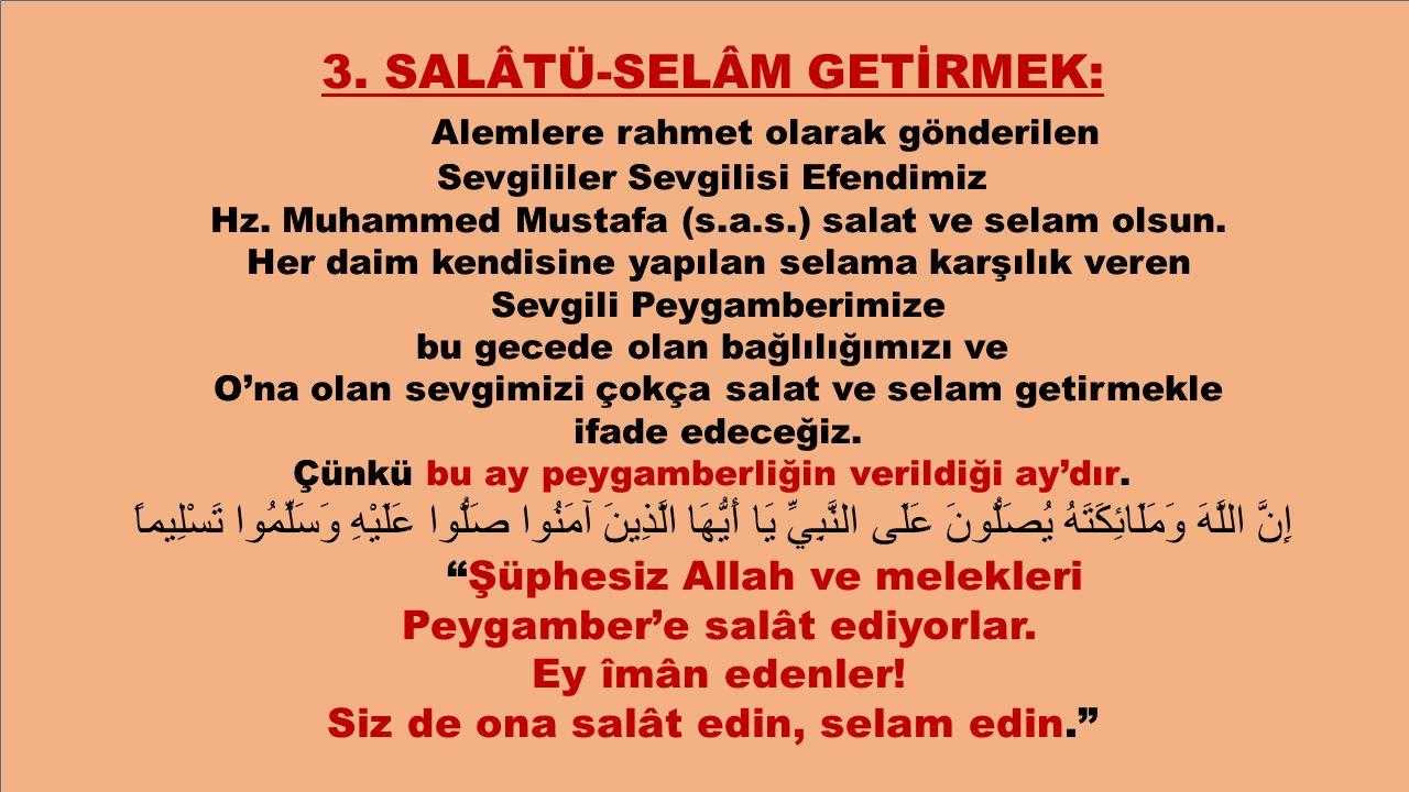 3. SALÂTÜ-SELÂM GETİRMEK: Alemlere rahmet olarak gönderilen Sevgililer Sevgilisi Efendimiz Hz. Muhammed Mustafa (s.a.s.) salat ve selam olsun. Her dai