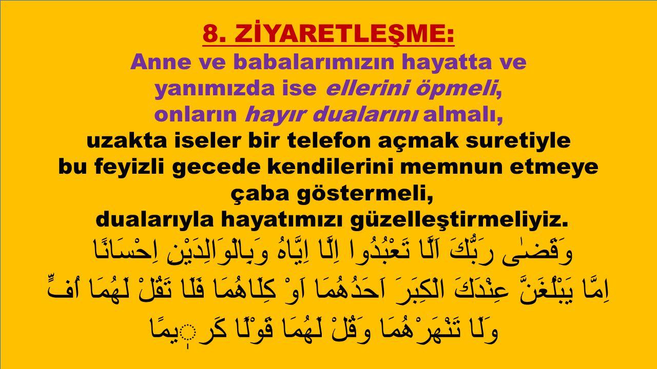 8. ZİYARETLEŞME: Anne ve babalarımızın hayatta ve yanımızda ise ellerini öpmeli, onların hayır dualarını almalı, uzakta iseler bir telefon açmak suret