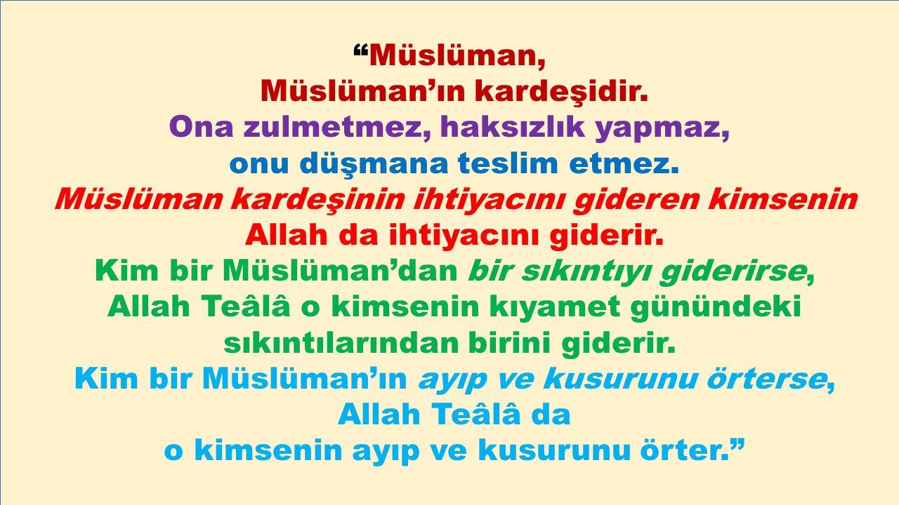 """""""Müslüman, Müslüman'ın kardeşidir. Ona zulmetmez, haksızlık yapmaz, onu düşmana teslim etmez. Müslüman kardeşinin ihtiyacını gideren kimsenin Allah da"""
