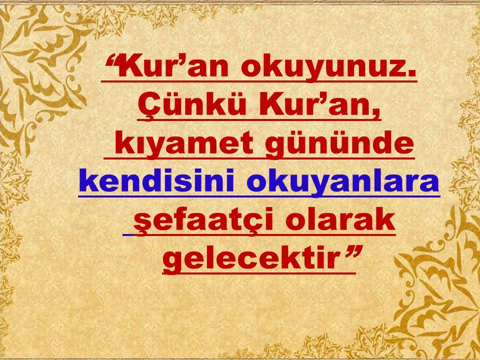 """""""Kur'an okuyunuz. Çünkü Kur'an, kıyamet gününde kendisini okuyanlara şefaatçi olarak gelecektir"""""""
