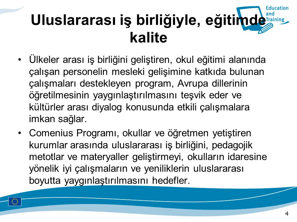 Program Neyi Hedefliyor Okullar ve öğretmen yetiştiren kurumlar arasında uluslararası işbirliği ve değişimi teşvik etmek, Pedagojik metotlar ve materyaller geliştirmek, Okulların idaresine yönelik güzel çalışmaların ve yeniliklerin uluslararası boyutta yaygınlaştırılmasını desteklemek, Eğitimde fırsat eşitliği konusunda gelişmeleri desteklemek, Yabancı dil olarak Avrupa dillerinin öğretiminde kaliteyi artırmak, Gerek eğitim, gerekse sosyal, fiziksel, coğrafi, psikolojik, ekonomik açılardan belli dezavantajları olan kişilere öncelik vermek, 5