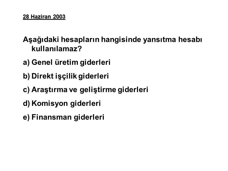 28 Haziran 2003 Aşağıdaki hesapların hangisinde yansıtma hesabı kullanılamaz? a)Genel üretim giderleri b)Direkt işçilik giderleri c)Araştırma ve geliş