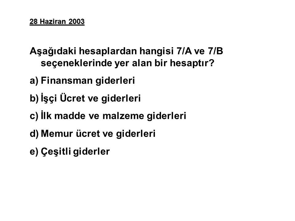 28 Haziran 2003 Aşağıdaki hesaplardan hangisi 7/A ve 7/B seçeneklerinde yer alan bir hesaptır? a)Finansman giderleri b)İşçi Ücret ve giderleri c)İlk m