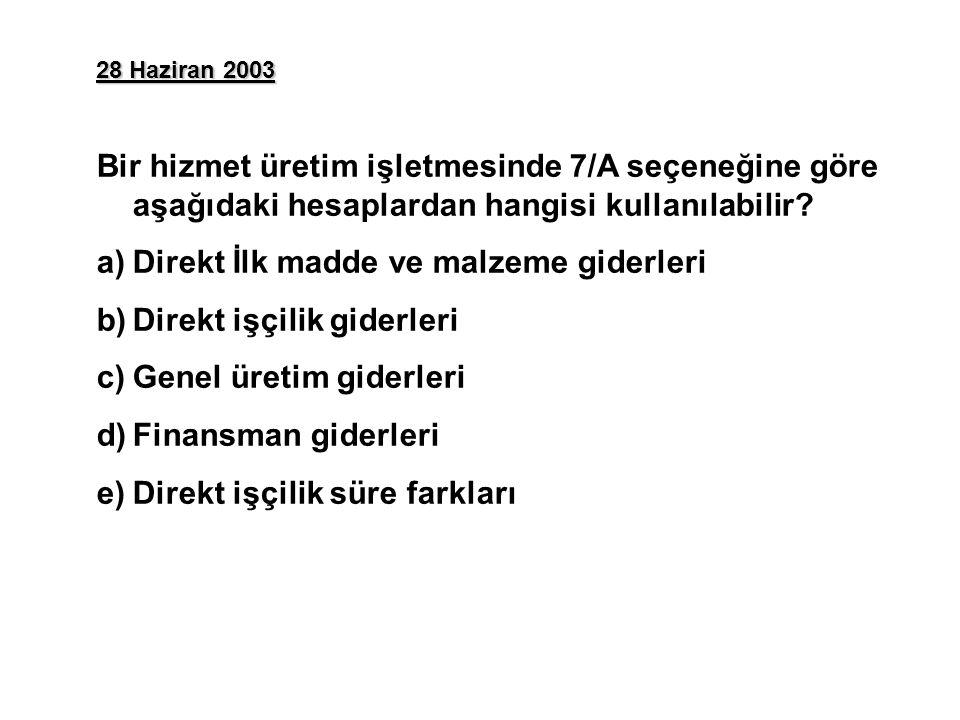 28 Haziran 2003 Bir hizmet üretim işletmesinde 7/A seçeneğine göre aşağıdaki hesaplardan hangisi kullanılabilir? a)Direkt İlk madde ve malzeme giderle