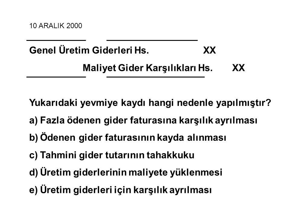 10 ARALIK 2000 Genel Üretim Giderleri Hs. XX Maliyet Gider Karşılıkları Hs. XX Yukarıdaki yevmiye kaydı hangi nedenle yapılmıştır? a)Fazla ödenen gide