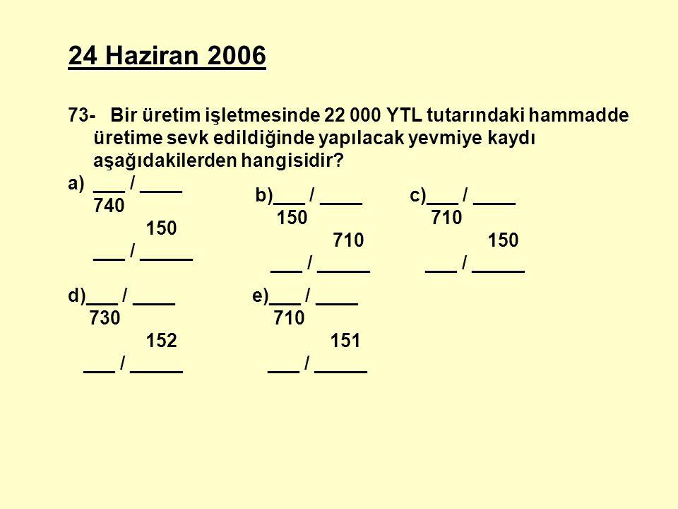 24 Haziran 2006 73- Bir üretim işletmesinde 22 000 YTL tutarındaki hammadde üretime sevk edildiğinde yapılacak yevmiye kaydı aşağıdakilerden hangisidi