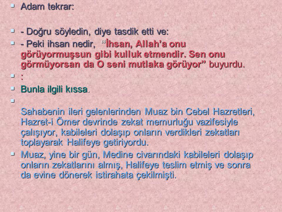 """ Adam tekrar:  - Doğru söyledin, diye tasdik etti ve:  - Peki ihsan nedir, """"İhsan, Allah'a onu görüyormuşsun gibi kulluk etmendir. Sen onu görmüyor"""