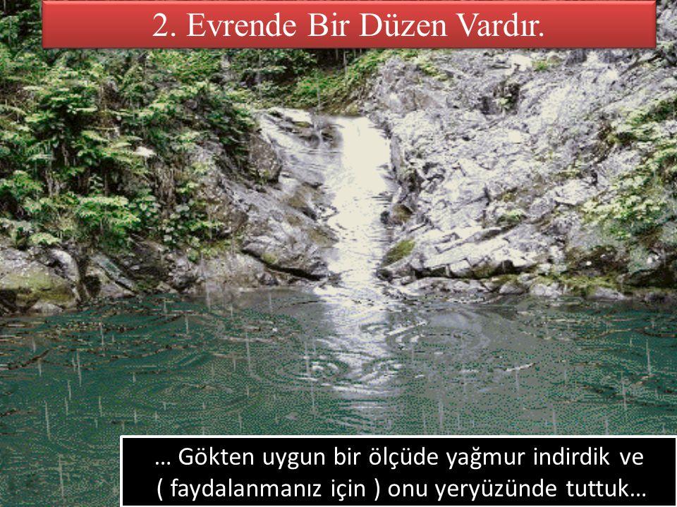 2. Evrende Bir Düzen Vardır. … Gökten uygun bir ölçüde yağmur indirdik ve ( faydalanmanız için ) onu yeryüzünde tuttuk… … Gökten uygun bir ölçüde yağm