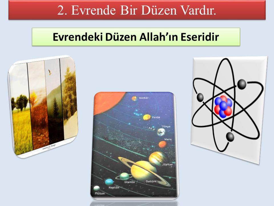 2. Evrende Bir Düzen Vardır. Evrendeki Düzen Allah'ın Eseridir Evrendeki Düzen Allah'ın Eseridir