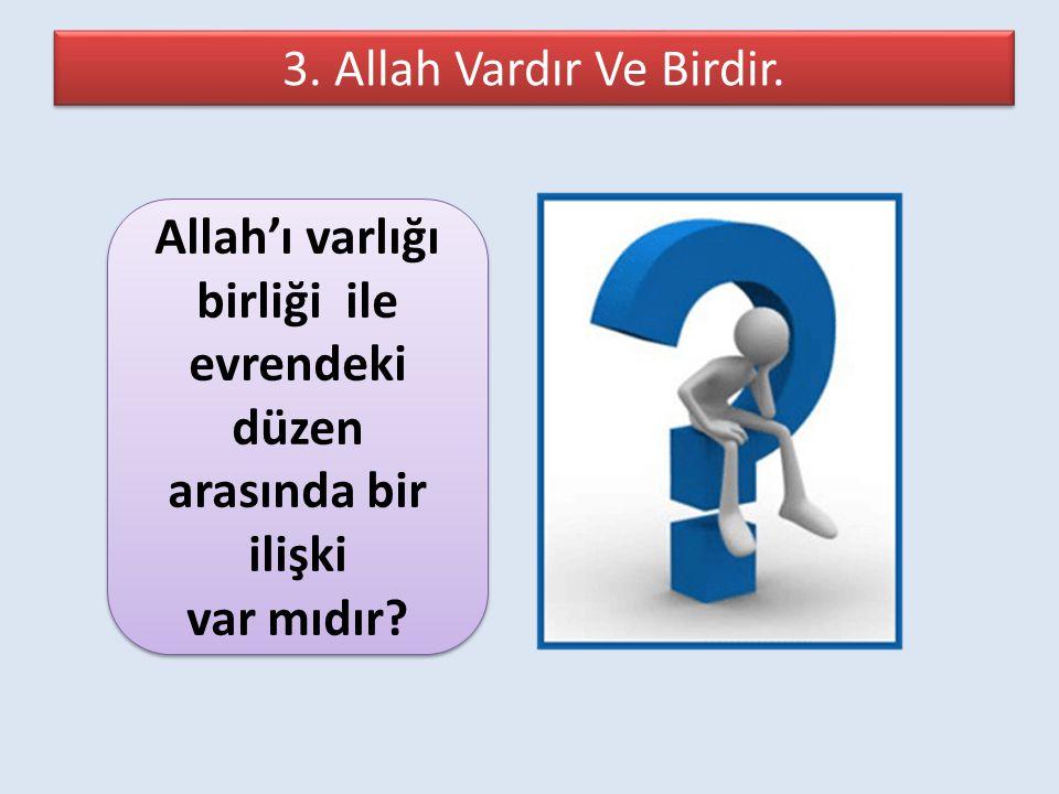 3. Allah Vardır Ve Birdir. Allah'ı varlığı birliği ile evrendeki düzen arasında bir ilişki var mıdır? Allah'ı varlığı birliği ile evrendeki düzen aras