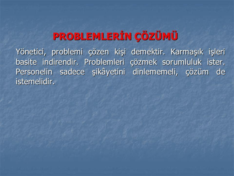 PROBLEMLERİN ÇÖZÜMÜ Yönetici, problemi çözen kişi demektir. Karmaşık işleri basite indirendir. Problemleri çözmek sorumluluk ister. Personelin sadece