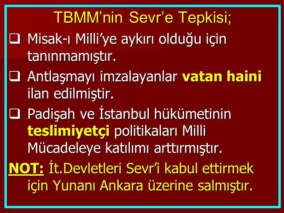 TBMM'nin Sevr'e Tepkisi;  Misak-ı Milli'ye aykırı olduğu için tanınmamıştır.  Antlaşmayı imzalayanlar vatan haini ilan edilmiştir.  Padişah ve İsta
