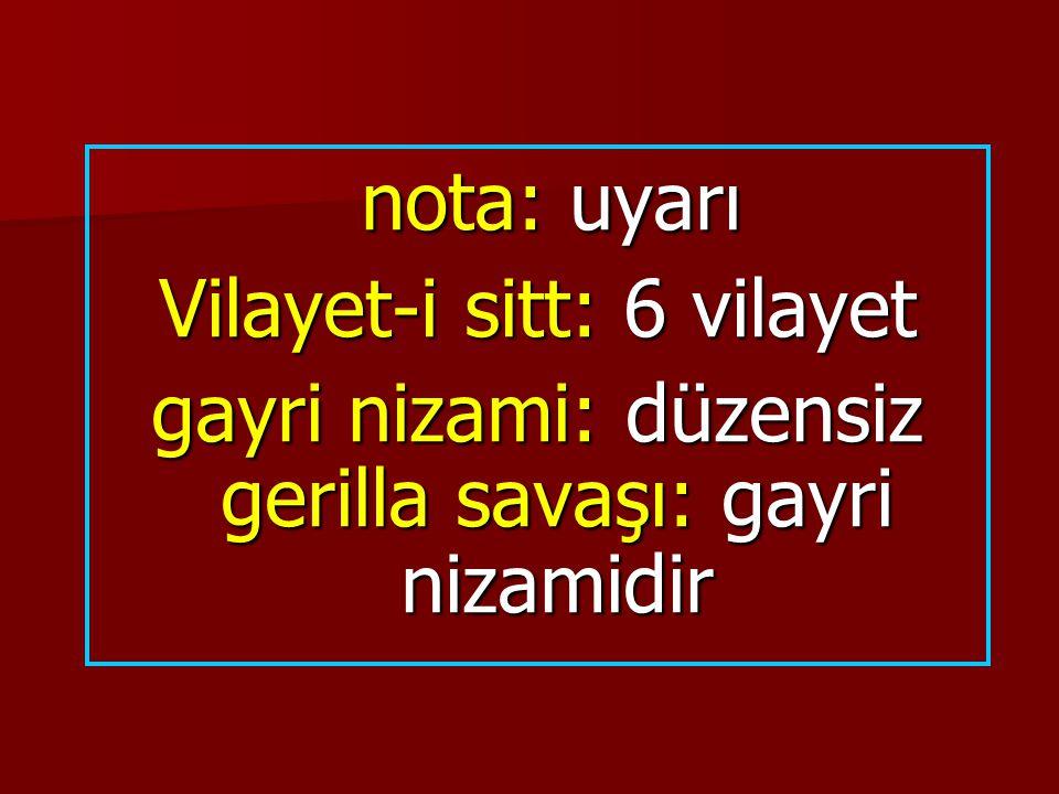 nota: uyarı nota: uyarı Vilayet-i sitt: 6 vilayet gayri nizami: düzensiz gerilla savaşı: gayri nizamidir