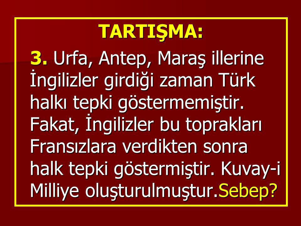 TARTIŞMA: 3. Urfa, Antep, Maraş illerine İngilizler girdiği zaman Türk halkı tepki göstermemiştir. Fakat, İngilizler bu toprakları Fransızlara verdikt
