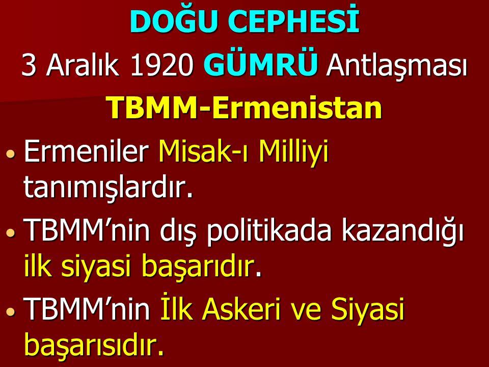 DOĞU CEPHESİ 3 Aralık 1920 GÜMRÜ Antlaşması TBMM-Ermenistan Ermeniler Misak-ı Milliyi tanımışlardır. Ermeniler Misak-ı Milliyi tanımışlardır. TBMM'nin