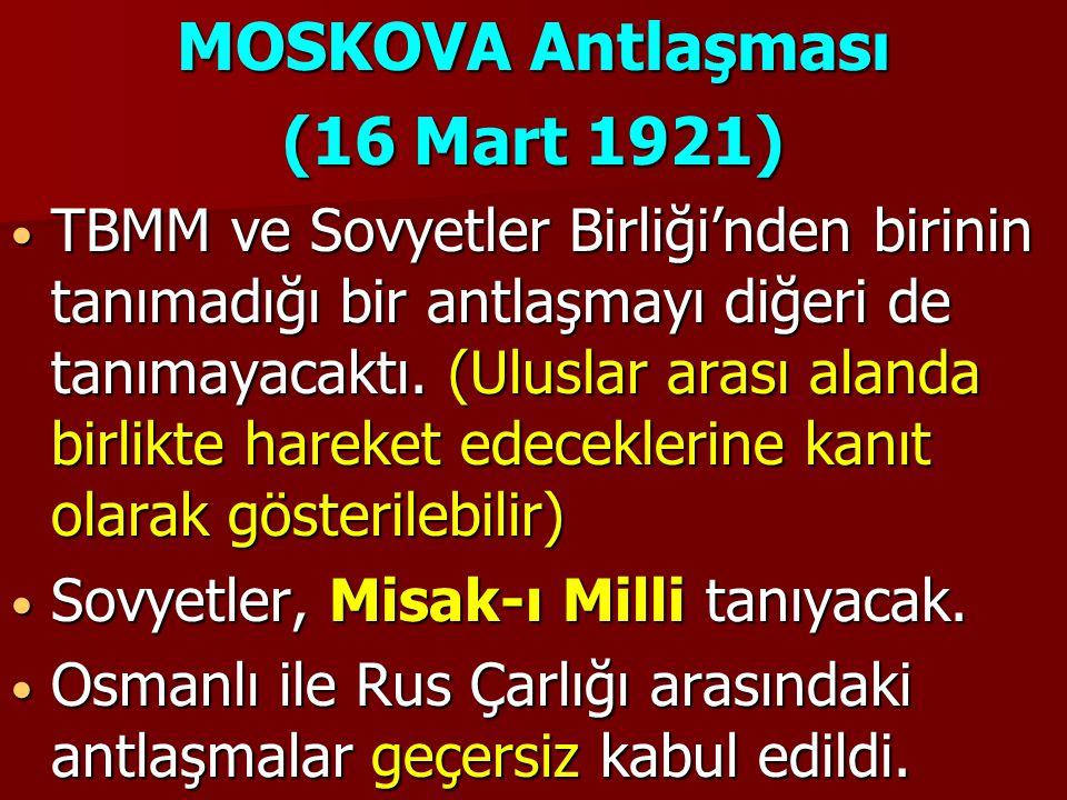 MOSKOVA Antlaşması (16 Mart 1921) TBMM ve Sovyetler Birliği'nden birinin tanımadığı bir antlaşmayı diğeri de tanımayacaktı. (Uluslar arası alanda birl