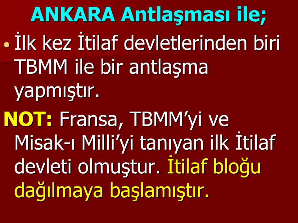 ANKARA Antlaşması ile; İlk kez İtilaf devletlerinden biri TBMM ile bir antlaşma yapmıştır. İlk kez İtilaf devletlerinden biri TBMM ile bir antlaşma ya