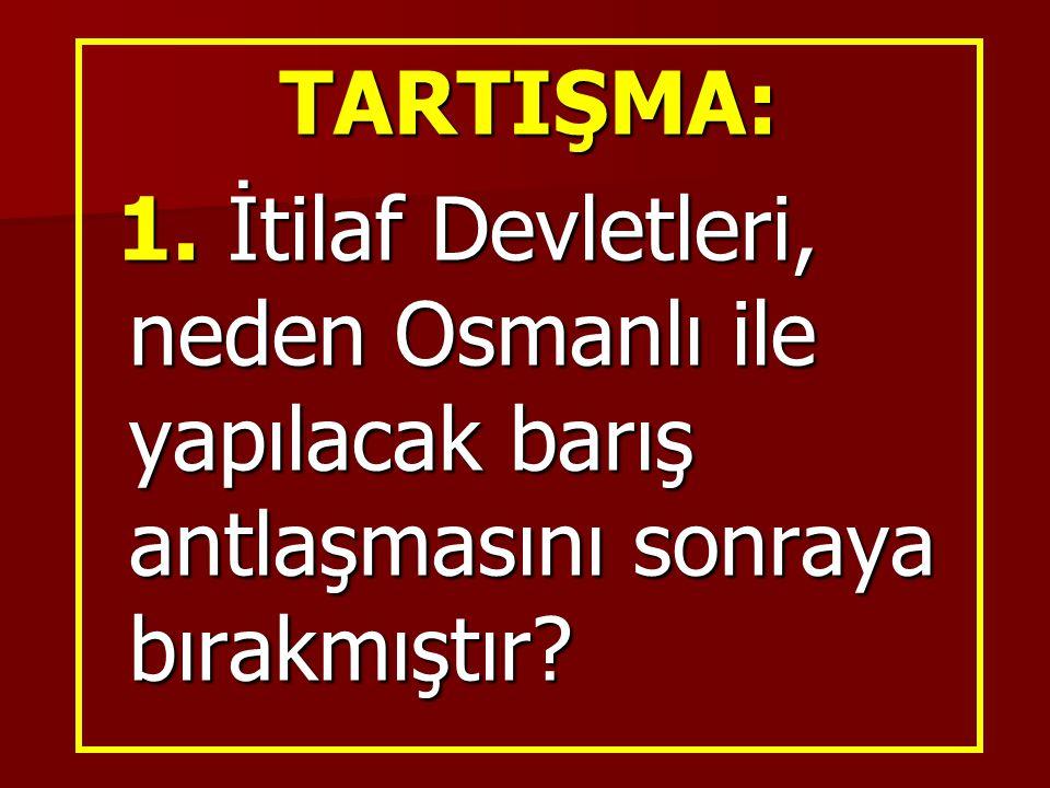TARTIŞMA: 1. İtilaf Devletleri, neden Osmanlı ile yapılacak barış antlaşmasını sonraya bırakmıştır? 1. İtilaf Devletleri, neden Osmanlı ile yapılacak