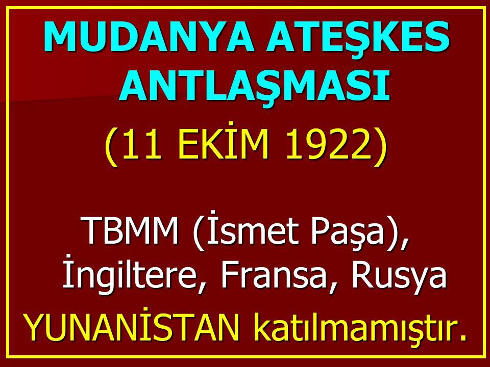 MUDANYA ATEŞKES ANTLAŞMASI (11 EKİM 1922) TBMM (İsmet Paşa), İngiltere, Fransa, Rusya YUNANİSTAN katılmamıştır.
