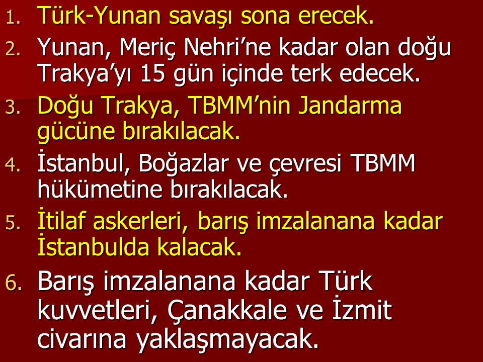 1. Türk-Yunan savaşı sona erecek. 2. Yunan, Meriç Nehri'ne kadar olan doğu Trakya'yı 15 gün içinde terk edecek. 3. Doğu Trakya, TBMM'nin Jandarma gücü