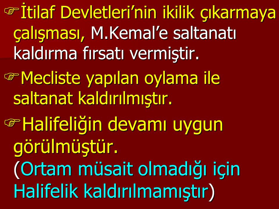  İtilaf Devletleri'nin ikilik çıkarmaya çalışması, M.Kemal'e saltanatı kaldırma fırsatı vermiştir.  Mecliste yapılan oylama ile saltanat kaldırılmış