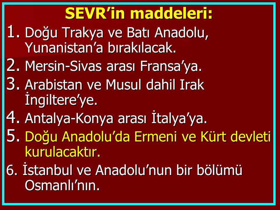 SEVR'in maddeleri: 1. Doğu Trakya ve Batı Anadolu, Yunanistan'a bırakılacak. 2. Mersin-Sivas arası Fransa'ya. 3. Arabistan ve Musul dahil Irak İngilte