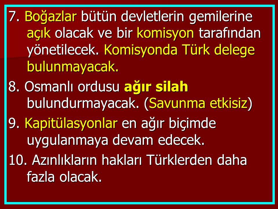 7. Boğazlar bütün devletlerin gemilerine açık olacak ve bir komisyon tarafından yönetilecek. Komisyonda Türk delege bulunmayacak. 8. Osmanlı ordusu ağ