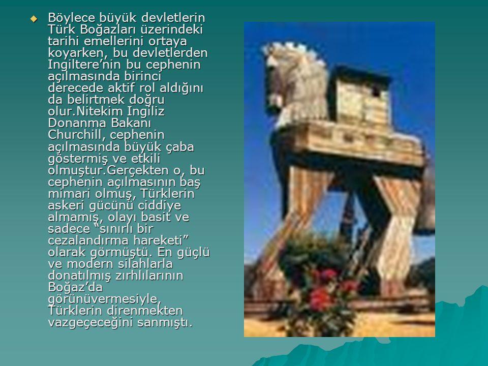 BBBBöylece büyük devletlerin Türk Boğazları üzerindeki tarihi emellerini ortaya koyarken, bu devletlerden Ingiltere'nin bu cephenin açılmasında bi