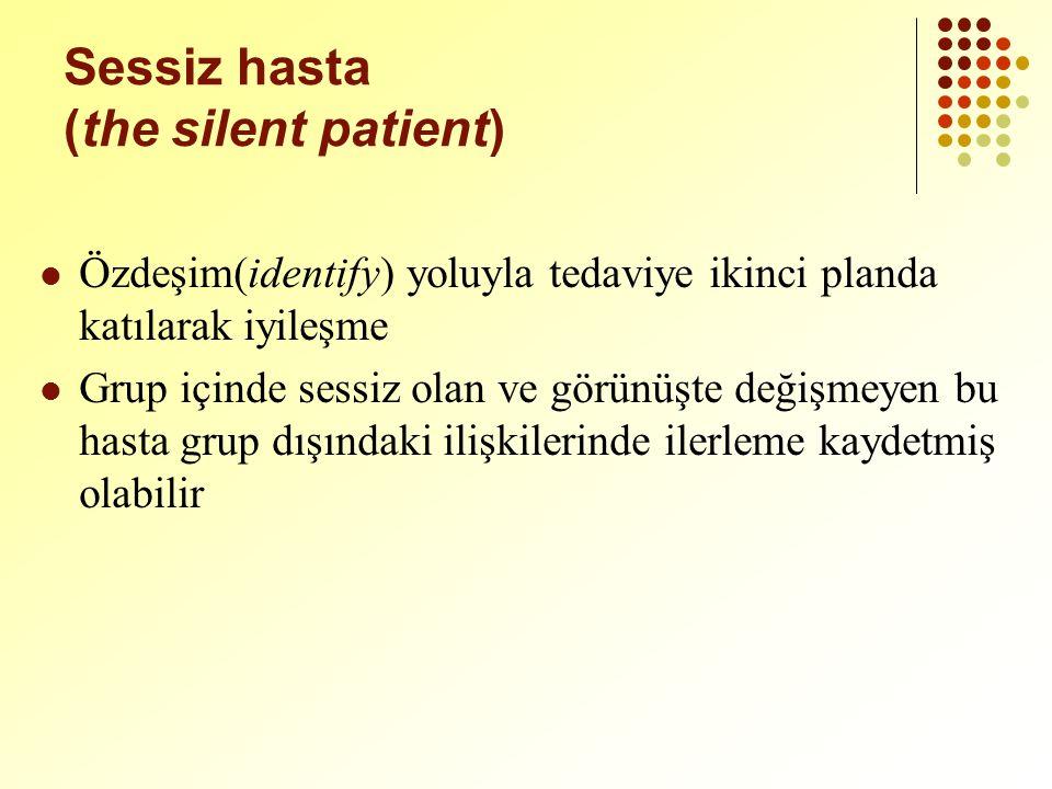 Sessiz hasta (the silent patient) Özdeşim(identify) yoluyla tedaviye ikinci planda katılarak iyileşme Grup içinde sessiz olan ve görünüşte değişmeyen bu hasta grup dışındaki ilişkilerinde ilerleme kaydetmiş olabilir