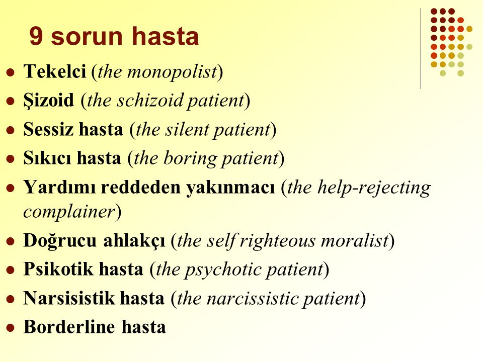9 sorun hasta Tekelci (the monopolist) Şizoid (the schizoid patient) Sessiz hasta (the silent patient) Sıkıcı hasta (the boring patient) Yardımı redde