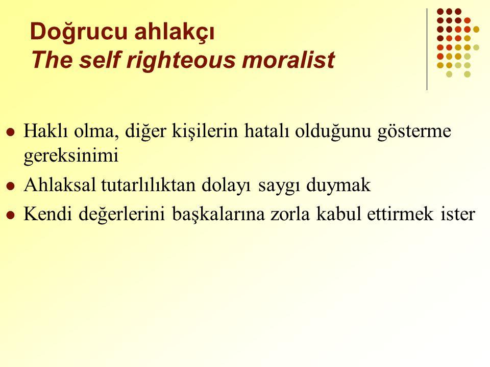 Doğrucu ahlakçı The self righteous moralist Haklı olma, diğer kişilerin hatalı olduğunu gösterme gereksinimi Ahlaksal tutarlılıktan dolayı saygı duymak Kendi değerlerini başkalarına zorla kabul ettirmek ister