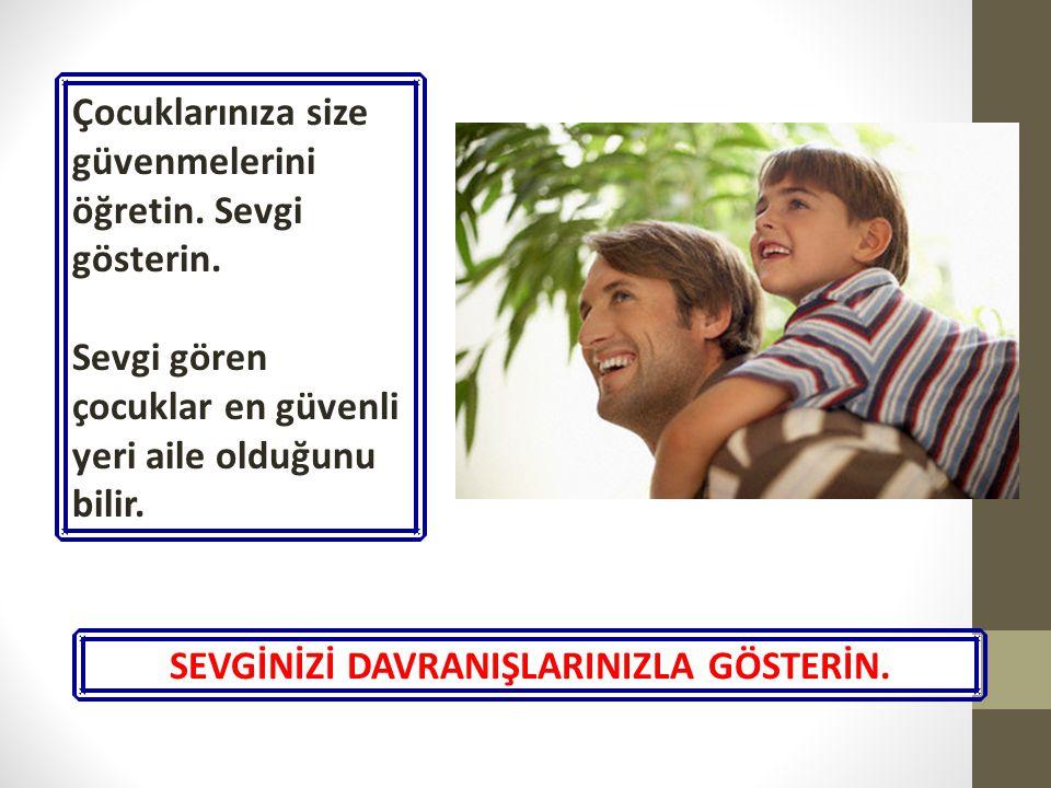 Çocuklarınıza size güvenmelerini öğretin. Sevgi gösterin. Sevgi gören çocuklar en güvenli yeri aile olduğunu bilir. SEVGİNİZİ DAVRANIŞLARINIZLA GÖSTER