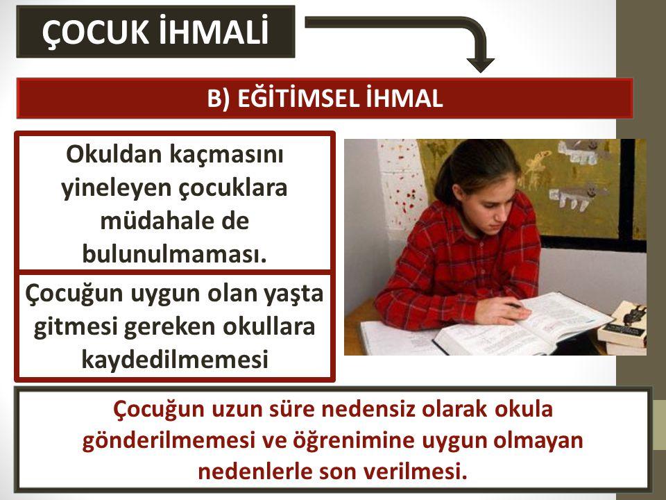 ÇOCUK İHMALİ B) EĞİTİMSEL İHMAL Okuldan kaçmasını yineleyen çocuklara müdahale de bulunulmaması.