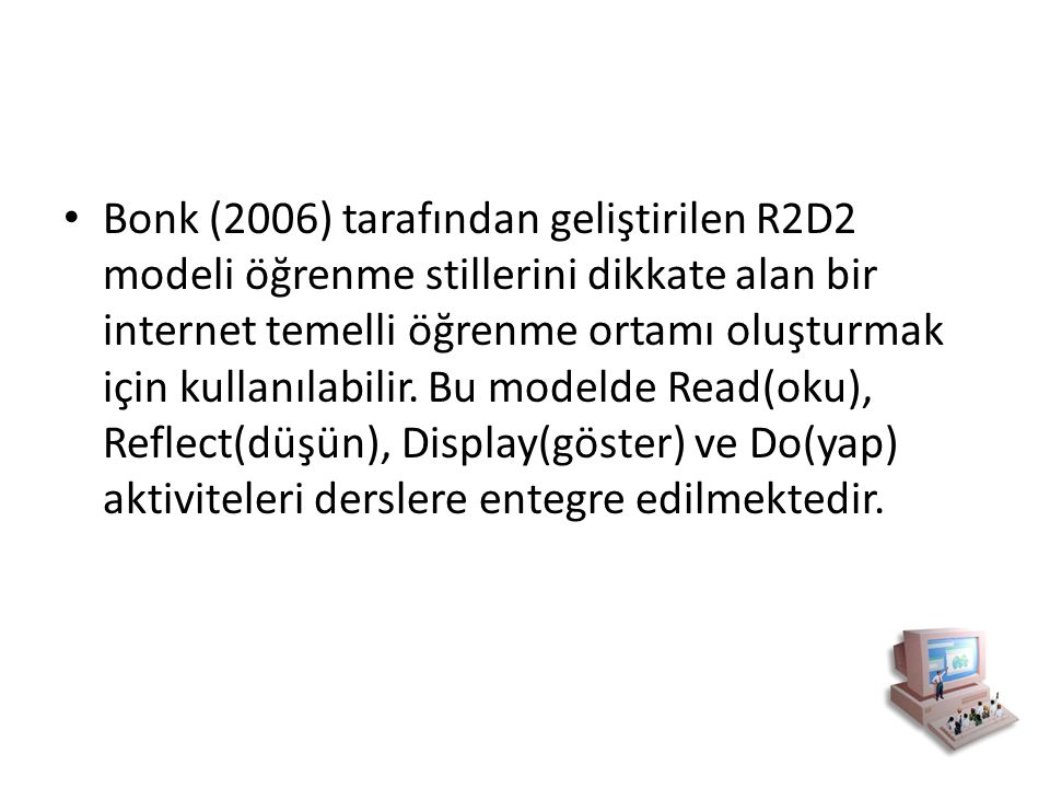 Bonk (2006) tarafından geliştirilen R2D2 modeli öğrenme stillerini dikkate alan bir internet temelli öğrenme ortamı oluşturmak için kullanılabilir. Bu