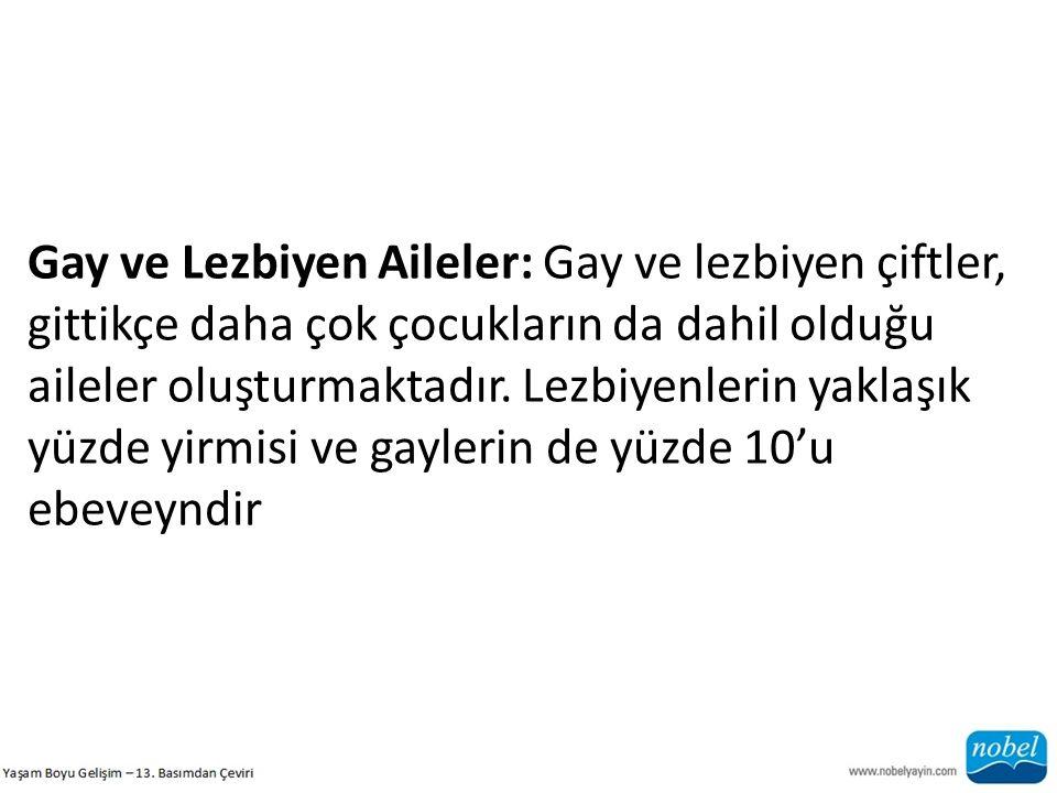 Gay ve Lezbiyen Aileler: Gay ve lezbiyen çiftler, gittikçe daha çok çocukların da dahil olduğu aileler oluşturmaktadır. Lezbiyenlerin yaklaşık yüzde y
