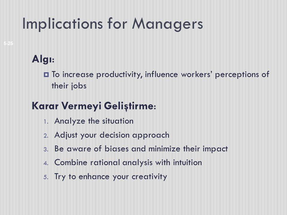 Implications for Managers 5-25 Algı:  To increase productivity, influence workers' perceptions of their jobs Karar Vermeyi Geliştirme: 1. Analyze the