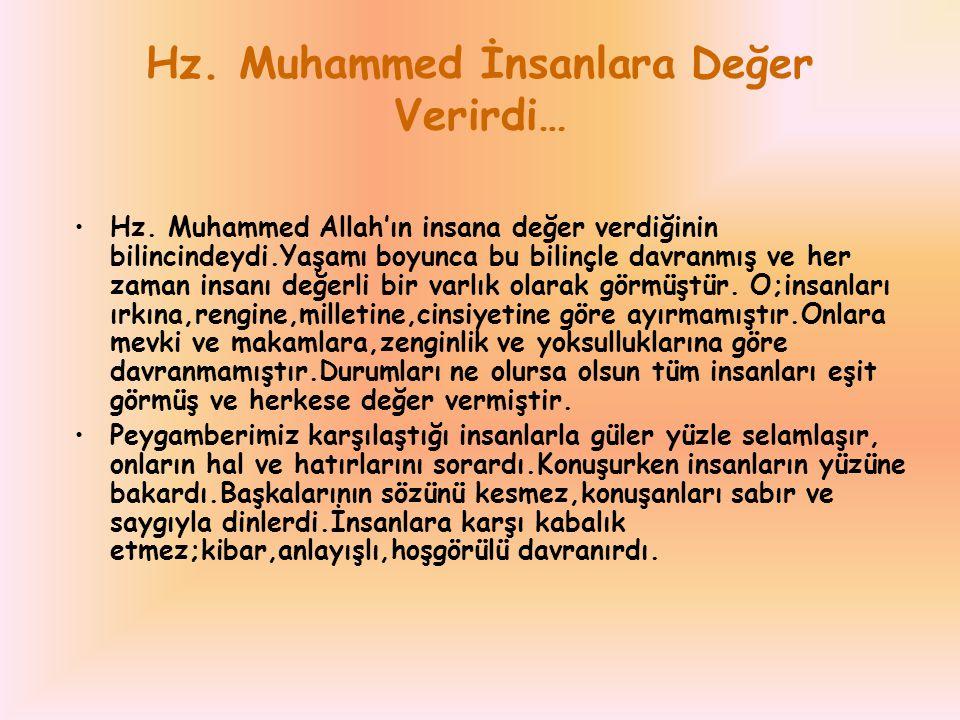 Hz. Muhammed İnsanlara Değer Verirdi… Hz. Muhammed Allah'ın insana değer verdiğinin bilincindeydi.Yaşamı boyunca bu bilinçle davranmış ve her zaman in