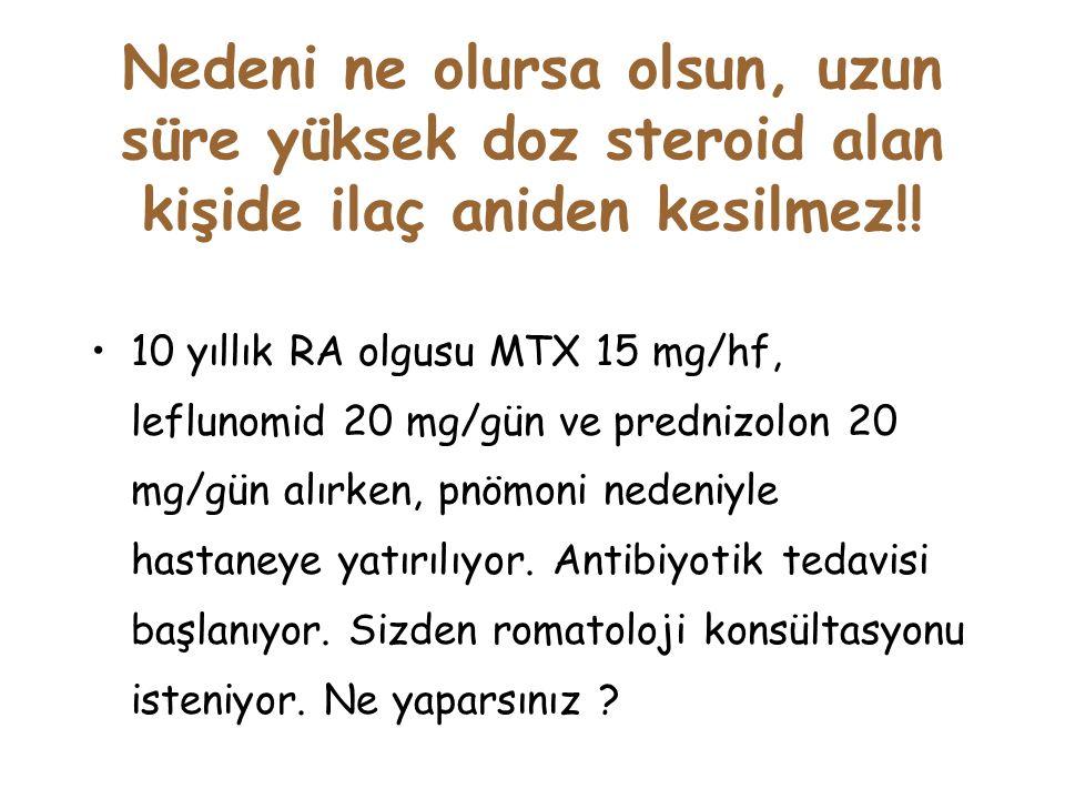 Nedeni ne olursa olsun, uzun süre yüksek doz steroid alan kişide ilaç aniden kesilmez!! 10 yıllık RA olgusu MTX 15 mg/hf, leflunomid 20 mg/gün ve pred