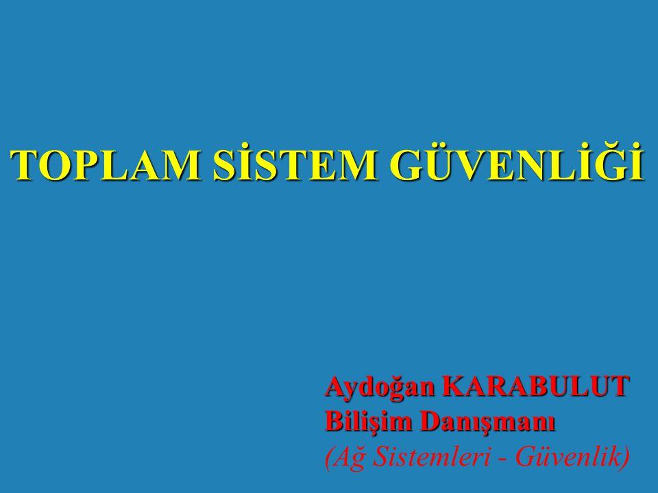TOPLAM SİSTEM GÜVENLİĞİ Aydoğan KARABULUT Bilişim Danışmanı (Ağ Sistemleri - Güvenlik)