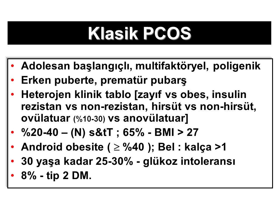 OBESİTE Android obesite >>> Jinekoid obesite (viseral yağ >>> subkütan yağ) – BMI >> Jinekoid obesite (viseral yağ >>> subkütan yağ) – BMI < 25 olsa bile T, DHEAS, DHT, A 4 & 3-  -adiol T, DHEAS, DHT, A 4 & 3-  -adiol  Andr.& İnsülin  ; GH   SHBG Andr.& İnsülin  ; GH   SHBG  Metabolik klerens Metabolik klerens  Androjen - yağ > serumAndrojen - yağ > serum Obes gebe  in - utero androjen  PCOS fenotipiObes gebe  in - utero androjen  PCOS fenotipi İR, H, HA, ANİR, H, HA, AN Pasquali R et al.(2006) BJOG 113:1148–59