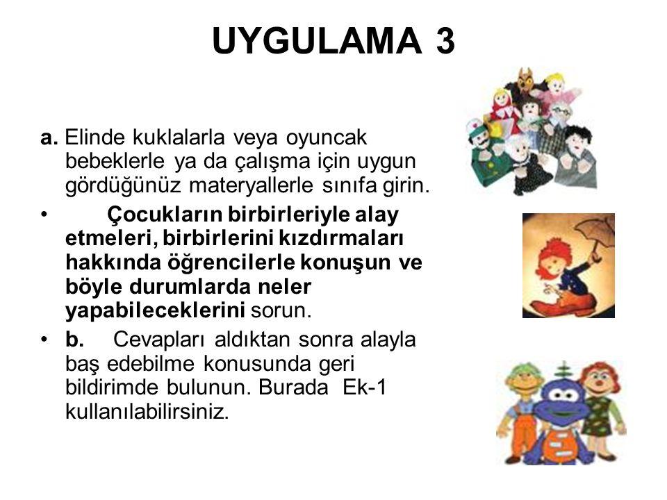 UYGULAMA 3 a. Elinde kuklalarla veya oyuncak bebeklerle ya da çalışma için uygun gördüğünüz materyallerle sınıfa girin. Çocukların birbirleriyle alay